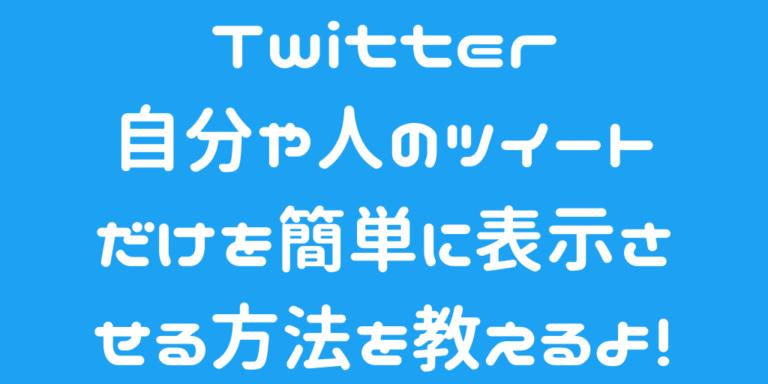 Twitterの自分や人のツイートだけを簡単に表示させる